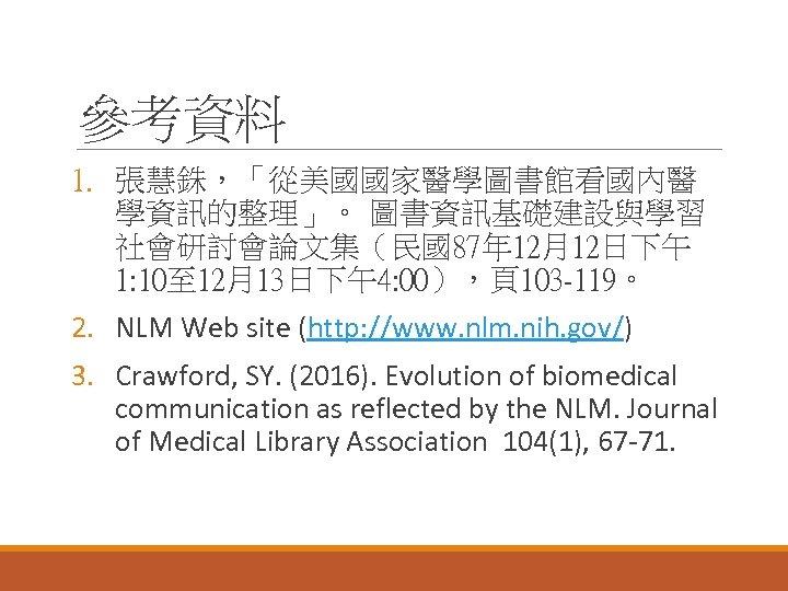 參考資料 1. 張慧銖,「從美國國家醫學圖書館看國內醫 學資訊的整理」。 圖書資訊基礎建設與學習 社會研討會論文集(民國87年 12月12日下午 1: 10至 12月13日下午4: 00),頁103 -119。 2. NLM
