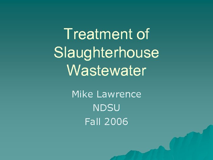 Treatment of Slaughterhouse Wastewater Mike Lawrence NDSU Fall 2006