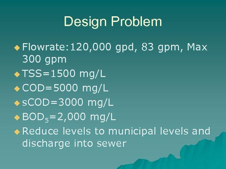 Design Problem u Flowrate: 120, 000 gpd, 83 gpm, Max 300 gpm u TSS=1500