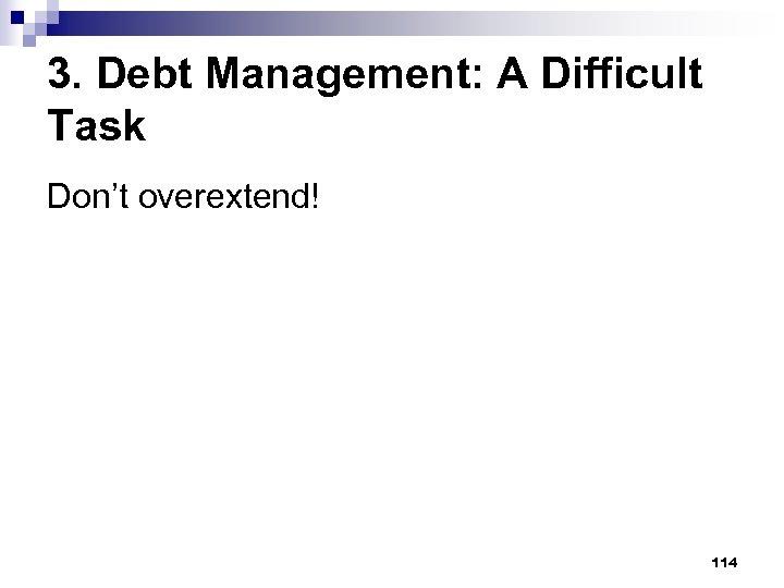 3. Debt Management: A Difficult Task Don't overextend! 114
