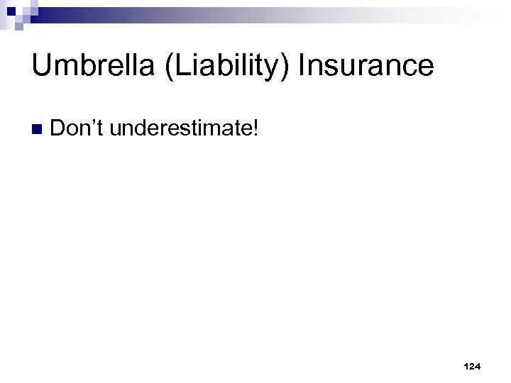 Umbrella (Liability) Insurance n Don't underestimate! 124