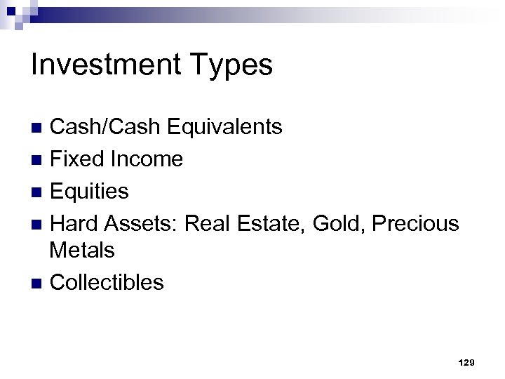 Investment Types Cash/Cash Equivalents n Fixed Income n Equities n Hard Assets: Real Estate,