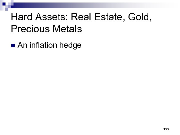 Hard Assets: Real Estate, Gold, Precious Metals n An inflation hedge 133