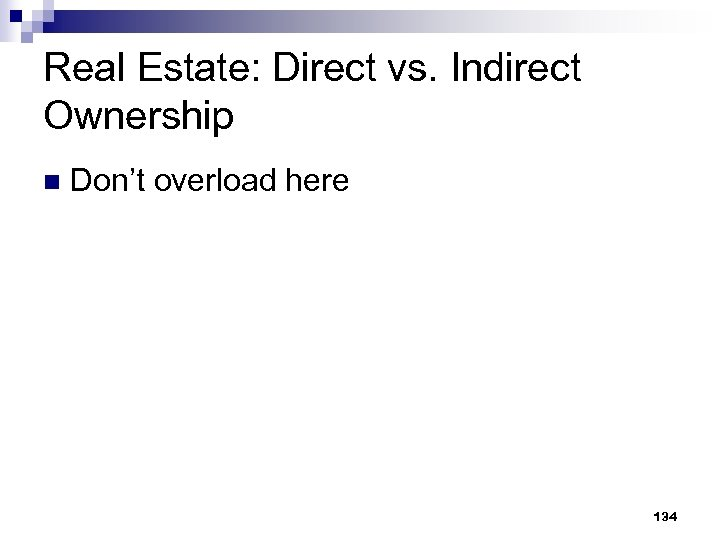Real Estate: Direct vs. Indirect Ownership n Don't overload here 134