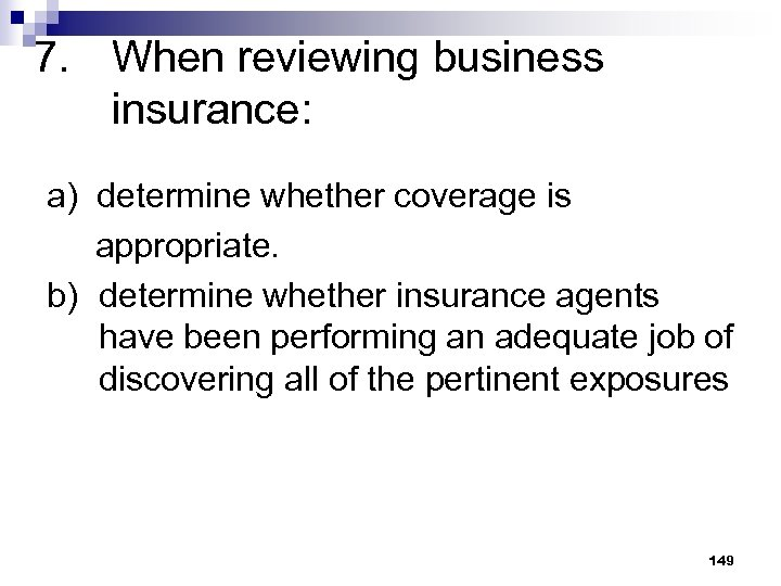 7. When reviewing business insurance: a) determine whether coverage is appropriate. b) determine whether