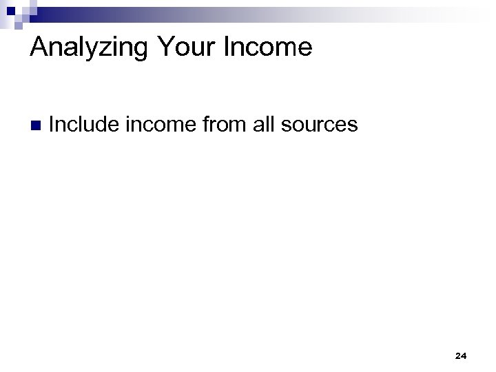 Analyzing Your Income n Include income from all sources 24