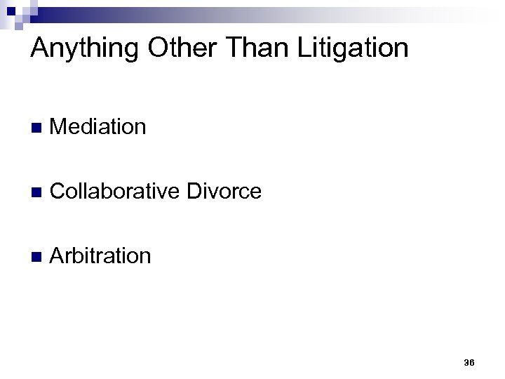 Anything Other Than Litigation n Mediation n Collaborative Divorce n Arbitration 36