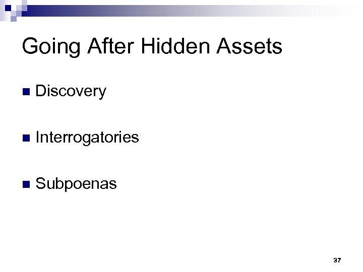 Going After Hidden Assets n Discovery n Interrogatories n Subpoenas 37