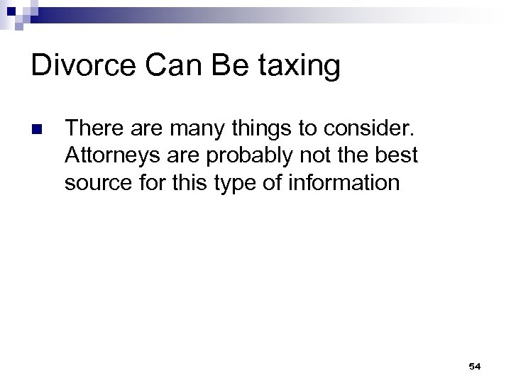 Divorce Can Be taxing n There are many things to consider. Attorneys are probably