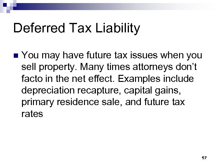 Deferred Tax Liability n You may have future tax issues when you sell property.