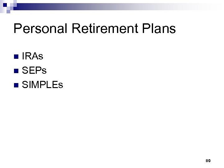 Personal Retirement Plans IRAs n SEPs n SIMPLEs n 80