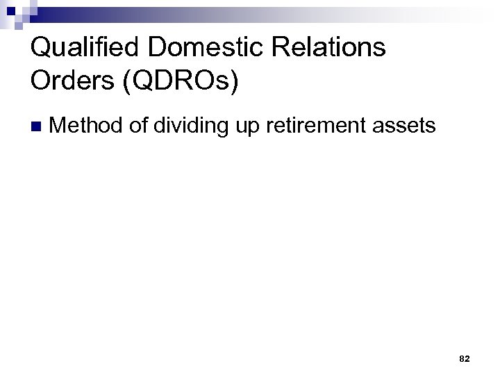 Qualified Domestic Relations Orders (QDROs) n Method of dividing up retirement assets 82