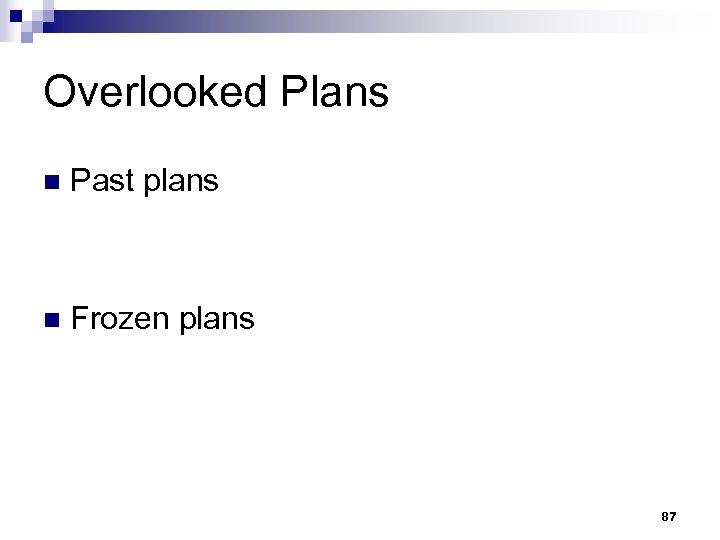Overlooked Plans n Past plans n Frozen plans 87