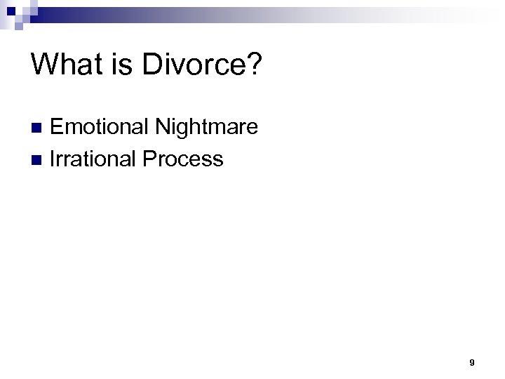 What is Divorce? Emotional Nightmare n Irrational Process n 9