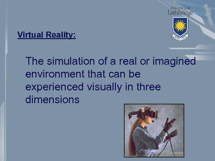 Virtual Reality: The simulation of a real or imagined environment that can be experienced