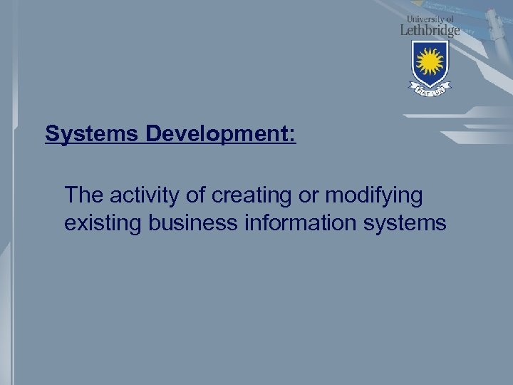 Systems Development: The activity of creating or modifying existing business information systems