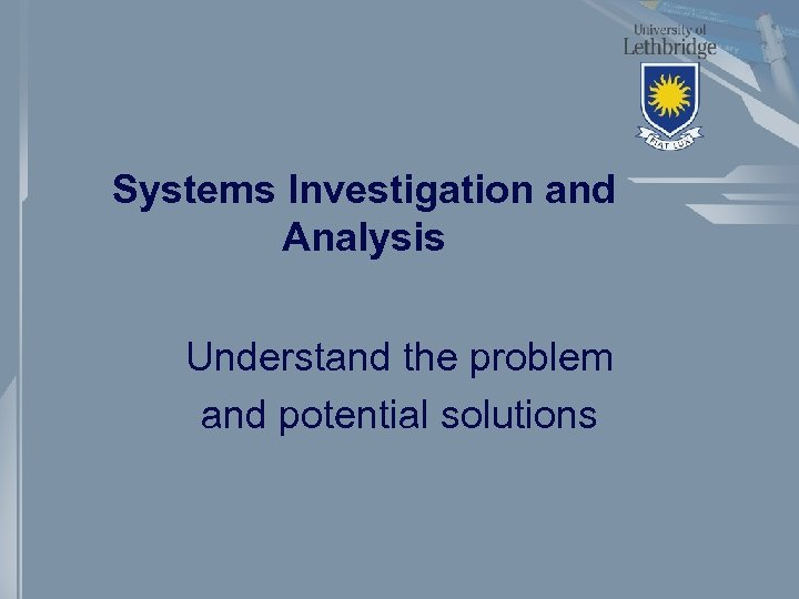 Systems Investigation and Analysis Understand the problem and potential solutions