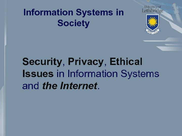 Information Systems in Society Security, Privacy, Ethical Issues in Information Systems and the Internet.