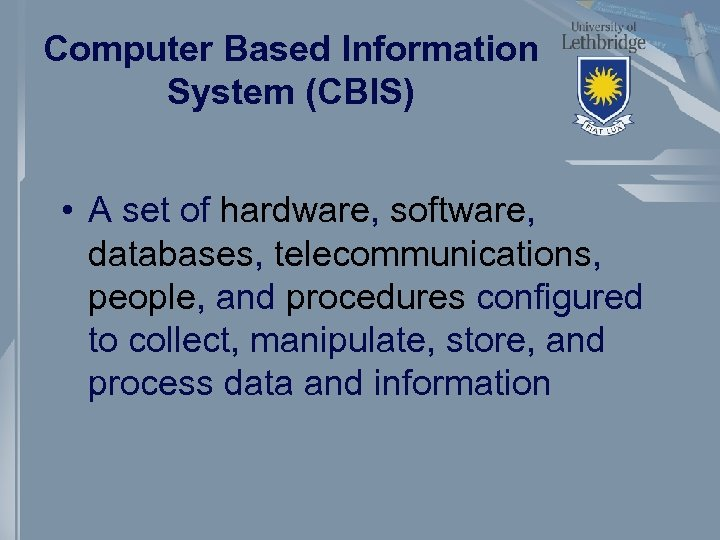 Computer Based Information System (CBIS) • A set of hardware, software, databases, telecommunications, people,