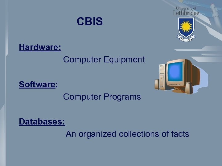 CBIS Hardware: Computer Equipment Software: Computer Programs Databases: An organized collections of facts