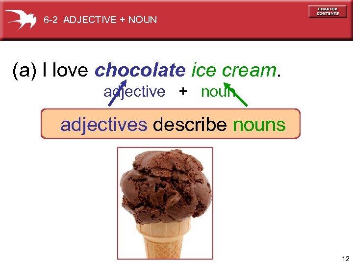 6 -2 ADJECTIVE + NOUN (a) I love chocolate ice cream. adjective + noun