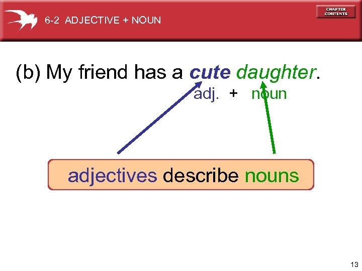 6 -2 ADJECTIVE + NOUN (b) My friend has a cute daughter. adj. +