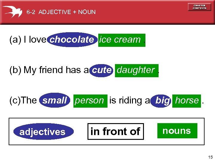 6 -2 ADJECTIVE + NOUN (a) I love chocolate ice cream. (b) My friend