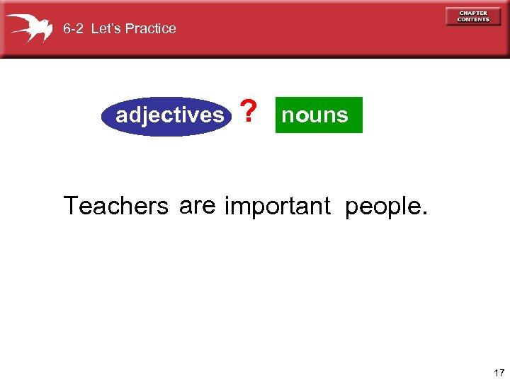 6 -2 Let's Practice adjectives ? nouns Teachers are important people. 17