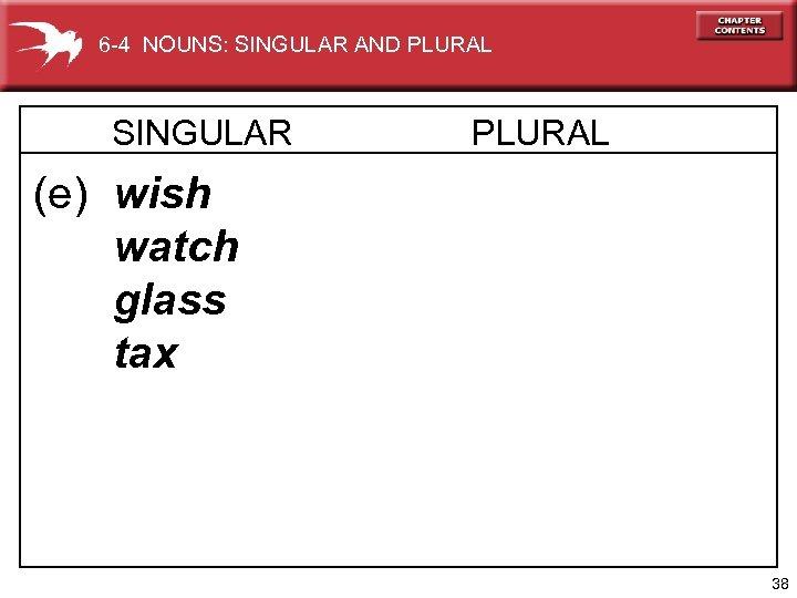 6 -4 NOUNS: SINGULAR AND PLURAL SINGULAR PLURAL (e) wish watch glass tax 38