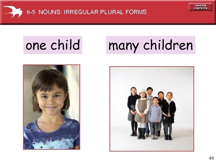 6 -5 NOUNS: IRREGULAR PLURAL FORMS one child many children 46