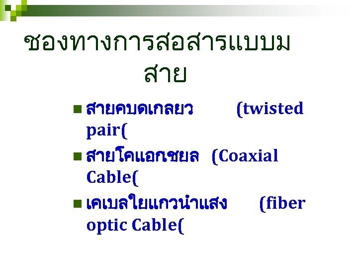 ชองทางการสอสารแบบม สาย n สายคบดเกลยว (twisted pair( n สายโคแอก เชยล (Coaxial Cable( n เคเบลใยแกวนำแสง (fiber