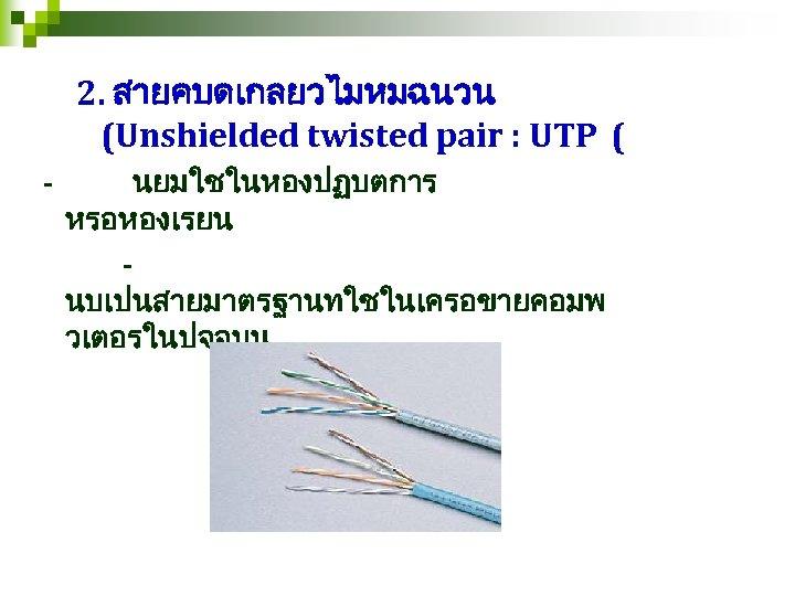 2. สายคบดเกลยวไมหมฉนวน (Unshielded twisted pair : UTP ( - นยมใชในหองปฏบตการ หรอหองเรยน นบเปนสายมาตรฐานทใชในเครอขายคอมพ วเตอรในปจจบน