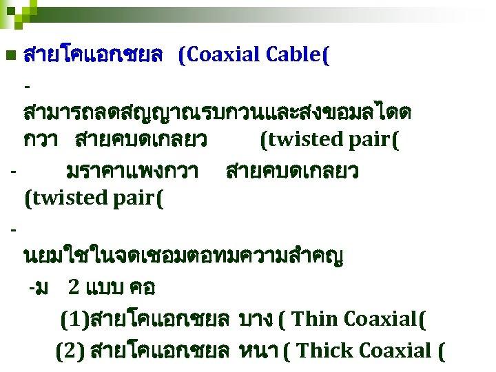 สายโคแอก เชยล (Coaxial Cable( สามารถลดสญญาณรบกวนและสงขอมลไดด กวา สายคบดเกลยว (twisted pair( มราคาแพงกวา สายคบดเกลยว (twisted pair( นยมใชในจดเชอมตอทมความสำคญ