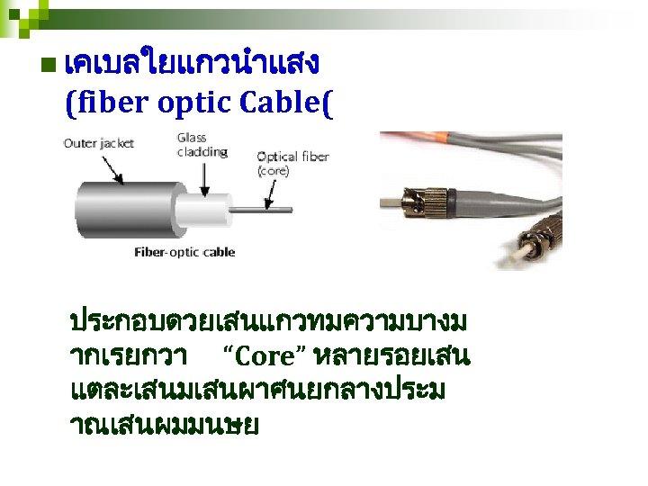 "n เคเบลใยแกวนำแสง (fiber optic Cable( ประกอบดวยเสนแกวทมความบางม ากเรยกวา ""Core"" หลายรอยเสน แตละเสนมเสนผาศนยกลางประม าณเสนผมมนษย"