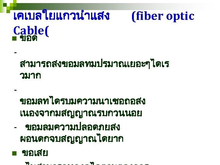 เคเบลใยแกวนำแสง Cable( n - - (fiber optic ขอด สามารถสงขอมลทมปรมาณเยอะๆไดเร วมาก ขอมลทไดรบมความนาเชอถอสง เนองจากมสญญาณรบกวนนอย - ขอมลมความปลอดภยสง