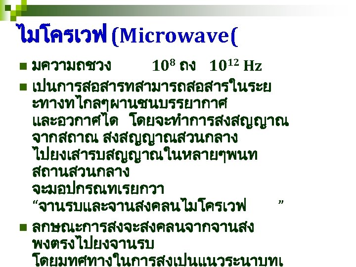 ไมโครเวฟ (Microwave( มความถชวง 108 ถง 1012 Hz n เปนการสอสารทสามารถสอสารในระย ะทางทไกลๆผานชนบรรยากาศ และอวกาศได โดยจะทำการสงสญญาณ จากสถาณ สงสญญาณสวนกลาง