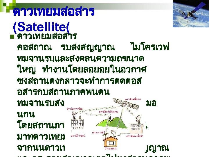 ดาวเทยมสอสาร (Satellite( n ดาวเทยมสอสาร คอสถาณ รบสงสญญาณ ไมโครเวฟ ทมจานรบและสงคลนความถขนาด ใหญ ทำงานโดยลอยอยในอวกาศ ซงสถานดงกลาวจะทำการตดตอส อสารกบสถานภาคพนดน ทมจานรบสงสญญาณไมโครเวฟเหมอ นกน