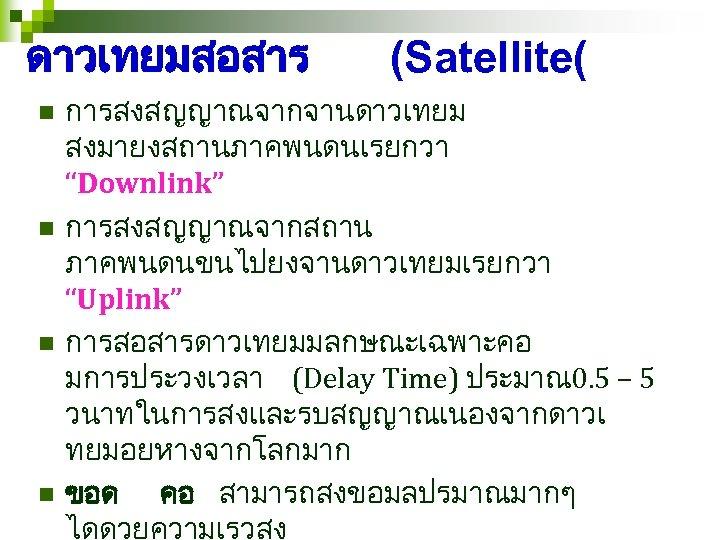 """ดาวเทยมสอสาร n n (Satellite( การสงสญญาณจากจานดาวเทยม สงมายงสถานภาคพนดนเรยกวา """"Downlink"""" การสงสญญาณจากสถาน ภาคพนดนขนไปยงจานดาวเทยมเรยกวา """"Uplink"""" การสอสารดาวเทยมมลกษณะเฉพาะคอ มการประวงเวลา (Delay Time)"""