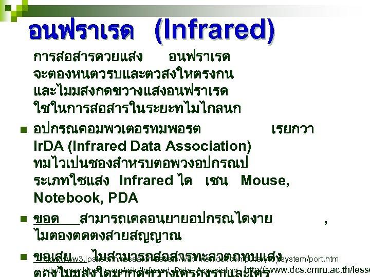 อนฟราเรด (Infrared) n n n การสอสารดวยแสง อนฟราเรด จะตองหนตวรบและตวสงใหตรงกน และไมมสงกดขวางแสงอนฟราเรด ใชในการสอสารในระยะทไมไกลนก อปกรณคอมพวเตอรทมพอรต เรยกวา Ir. DA