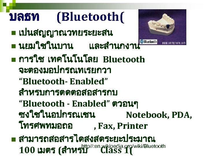 """บลธท (Bluetooth( เปนสญญาณวทยระยะสน n นยมใชในบาน และสำนกงาน n การใช เทคโนโนโลย Bluetooth จะตองมอปกรณทเรยกวา """"Bluetooth- Enabled"""" สำหรบการตดตอสอสารกบ"""