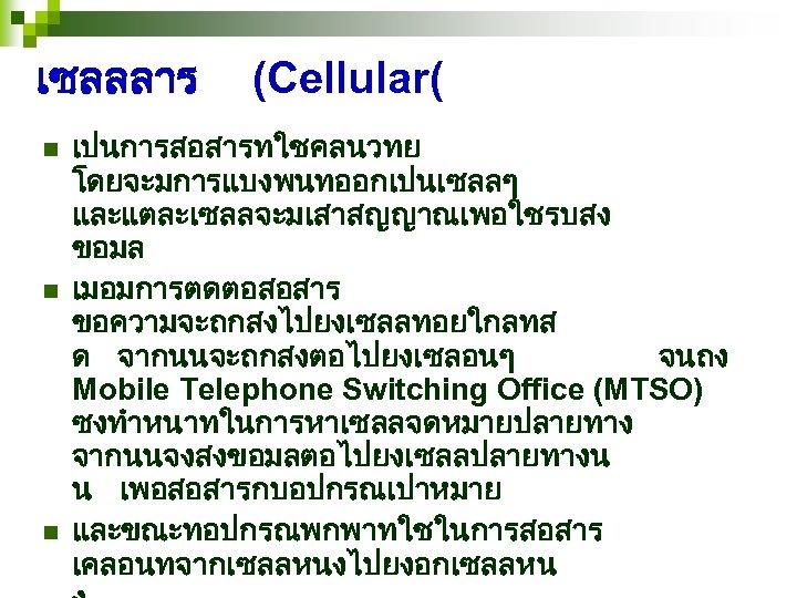 เซลลลาร n n n (Cellular( เปนการสอสารทใชคลนวทย โดยจะมการแบงพนทออกเปนเซลลๆ และแตละเซลลจะมเสาสญญาณเพอใชรบสง ขอมล เมอมการตดตอสอสาร ขอความจะถกสงไปยงเซลลทอยใกลทส ด จากนนจะถกสงตอไปยงเซลอนๆ จนถง