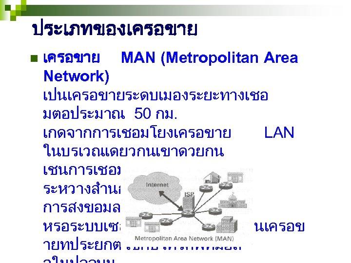 ประเภทของเครอขาย n เครอขาย MAN (Metropolitan Area Network) เปนเครอขายระดบเมองระยะทางเชอ มตอประมาณ 50 กม. เกดจากการเชอมโยงเครอขาย LAN ในบรเวณเดยวกนเขาดวยกน