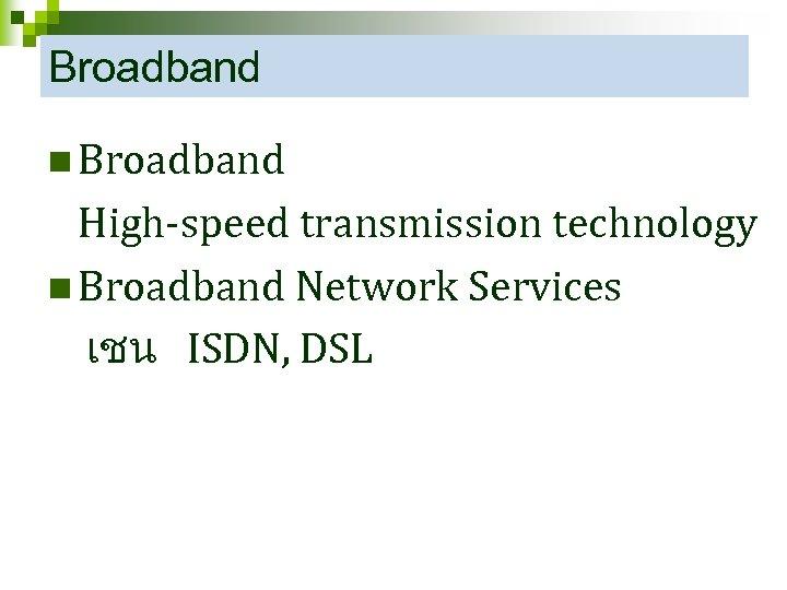 Broadband n Broadband High-speed transmission technology n Broadband Network Services เชน ISDN, DSL