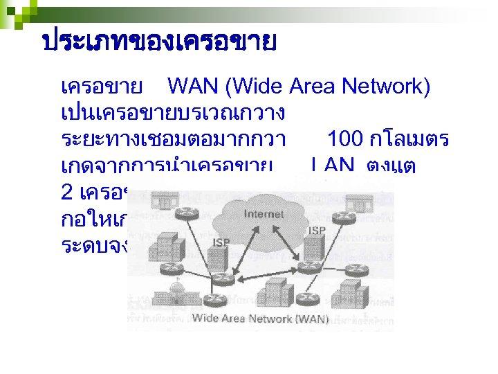 ประเภทของเครอขาย WAN (Wide Area Network) เปนเครอขายบรเวณกวาง ระยะทางเชอมตอมากกวา 100 กโลเมตร เกดจากการนำเครอขาย LAN ตงแต 2 เครอขายขนไปมาเชอมตอกน
