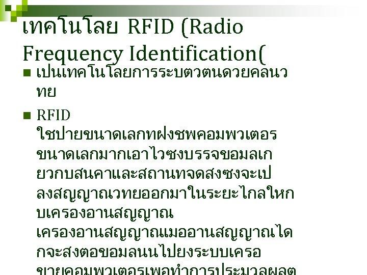 เทคโนโลย RFID (Radio Frequency Identification( เปนเทคโนโลยการระบตวตนดวยคลนว ทย n RFID ใชปายขนาดเลกทฝงชพคอมพวเตอร ขนาดเลกมากเอาไวซงบรรจขอมลเก ยวกบสนคาและสถานทจดสงซงจะเป ลงสญญาณวทยออกมาในระยะไกลใหก บเครองอานสญญาณเมออานสญญาณได