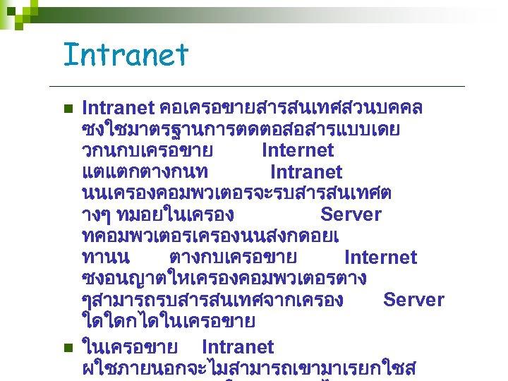 Intranet n n Intranet คอเครอขายสารสนเทศสวนบคคล ซงใชมาตรฐานการตดตอสอสารแบบเดย วกนกบเครอขาย Internet แตแตกตางกนท Intranet นนเครองคอมพวเตอรจะรบสารสนเทศต างๆ ทมอยในเครอง Server