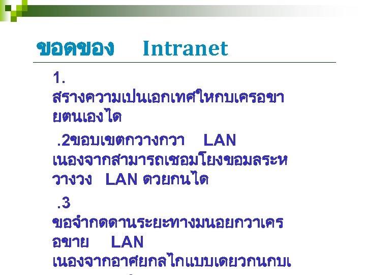 ขอดของ Intranet 1. สรางความเปนเอกเทศใหกบเครอขา ยตนเองได. 2ขอบเขตกวางกวา LAN เนองจากสามารถเชอมโยงขอมลระห วางวง LAN ดวยกนได. 3 ขอจำกดดานระยะทางมนอยกวาเคร อขาย