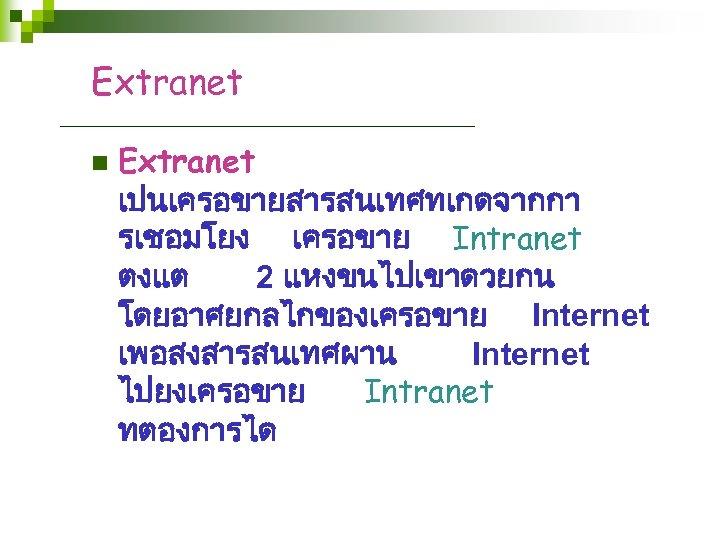 Extranet n Extranet เปนเครอขายสารสนเทศทเกดจากกา รเชอมโยง เครอขาย Intranet ตงแต 2 แหงขนไปเขาดวยกน โดยอาศยกลไกของเครอขาย Internet เพอสงสารสนเทศผาน Internet