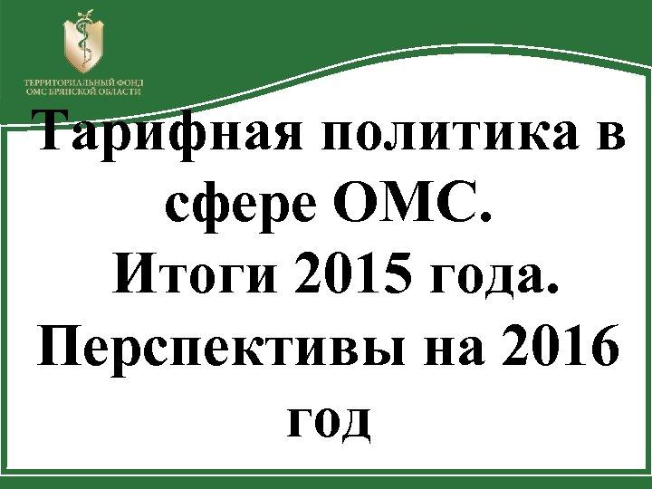 Тарифная политика в сфере ОМС. Итоги 2015 года. Перспективы на 2016 год