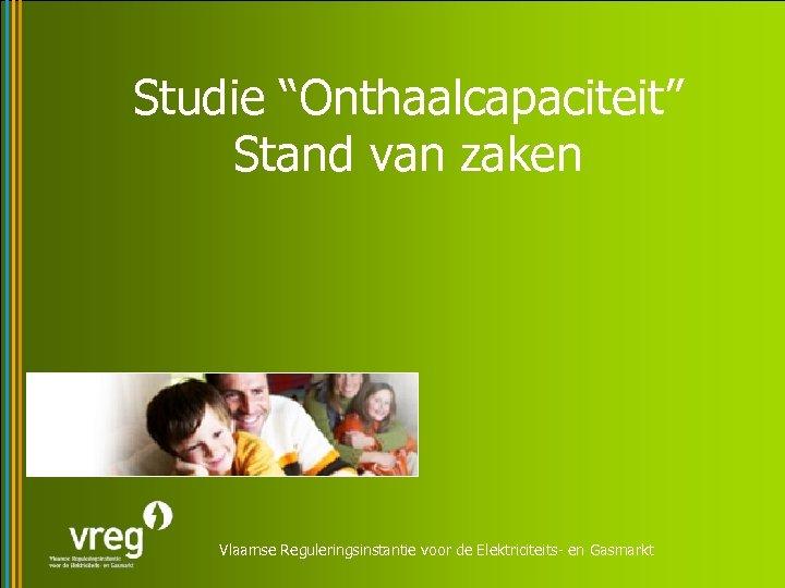"""Studie """"Onthaalcapaciteit"""" Stand van zaken Vlaamse Reguleringsinstantie voor de Elektriciteits- en Gasmarkt"""